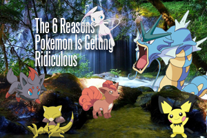 The 6 Reasons Why Pokemon is Getting Ridiculous