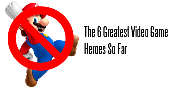 The 6 Greatest Video Game Heroes So Far