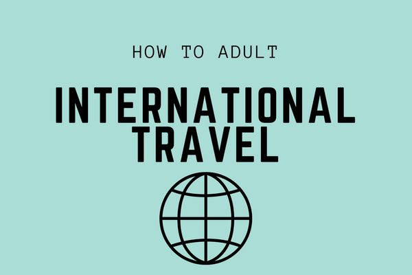 How to Adult: International Travel