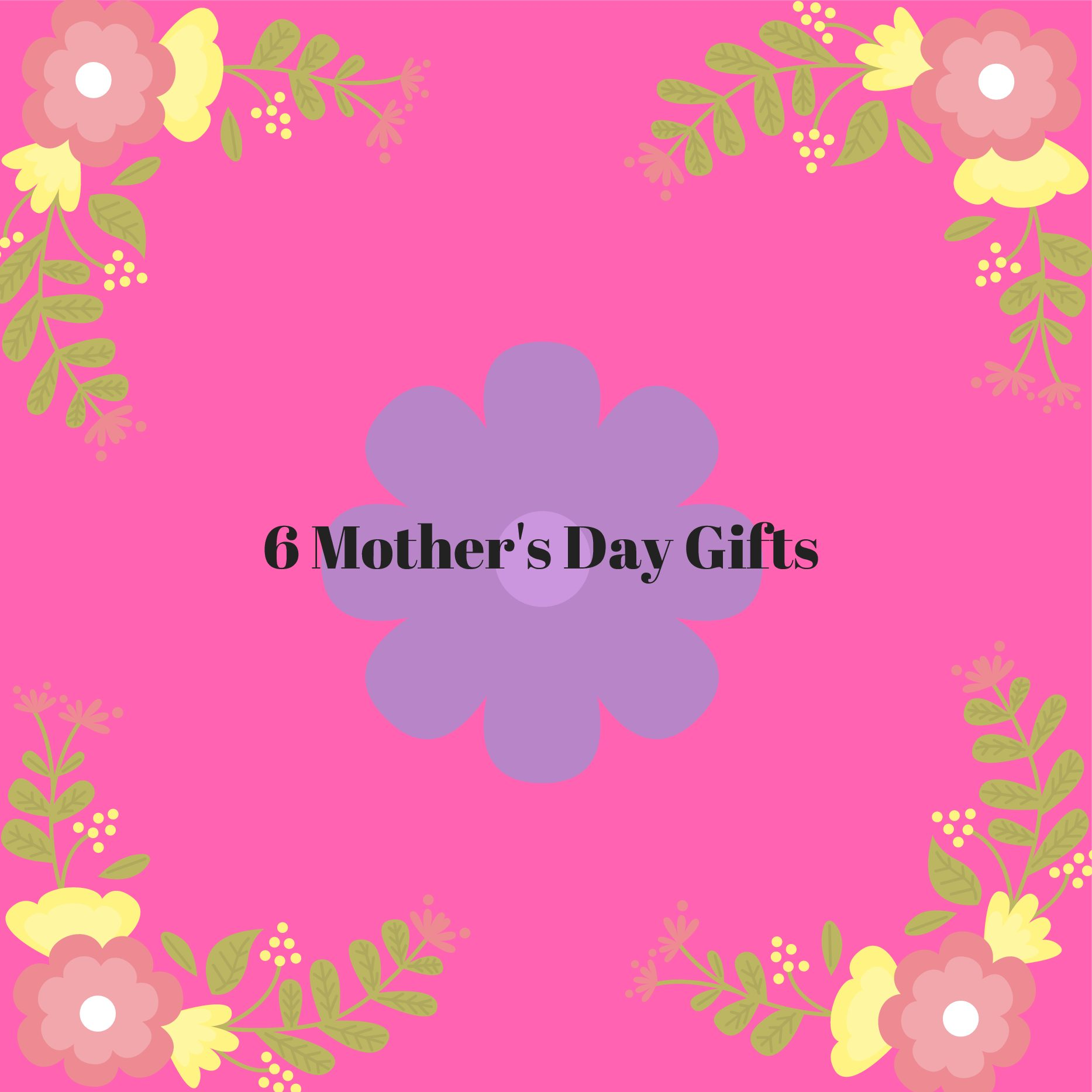 6 Mother's Day Gifts